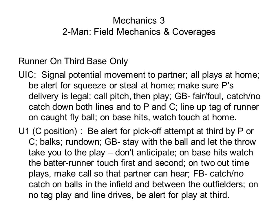 Mechanics 3 2-Man: Field Mechanics & Coverages Runner On Third Base Only UIC: Signal potential movement to partner; all plays at home; be alert for squeeze or steal at home; make sure P s delivery is legal; call pitch, then play; GB- fair/foul, catch/no catch down both lines and to P and C; line up tag of runner on caught fly ball; on base hits, watch touch at home.