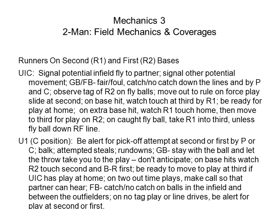 Mechanics 3 2-Man: Field Mechanics & Coverages Runners On Second (R1) and First (R2) Bases UIC: Signal potential infield fly to partner; signal other potential movement; GB/FB- fair/foul, catch/no catch down the lines and by P and C; observe tag of R2 on fly balls; move out to rule on force play slide at second; on base hit, watch touch at third by R1; be ready for play at home; on extra base hit, watch R1 touch home, then move to third for play on R2; on caught fly ball, take R1 into third, unless fly ball down RF line.