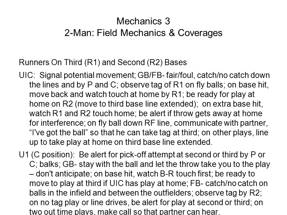 Mechanics 3 2-Man: Field Mechanics & Coverages Runners On Third (R1) and Second (R2) Bases UIC: Signal potential movement; GB/FB- fair/foul, catch/no catch down the lines and by P and C; observe tag of R1 on fly balls; on base hit, move back and watch touch at home by R1; be ready for play at home on R2 (move to third base line extended); on extra base hit, watch R1 and R2 touch home; be alert if throw gets away at home for interference; on fly ball down RF line, communicate with partner, I ve got the ball so that he can take tag at third; on other plays, line up to take play at home on third base line extended.