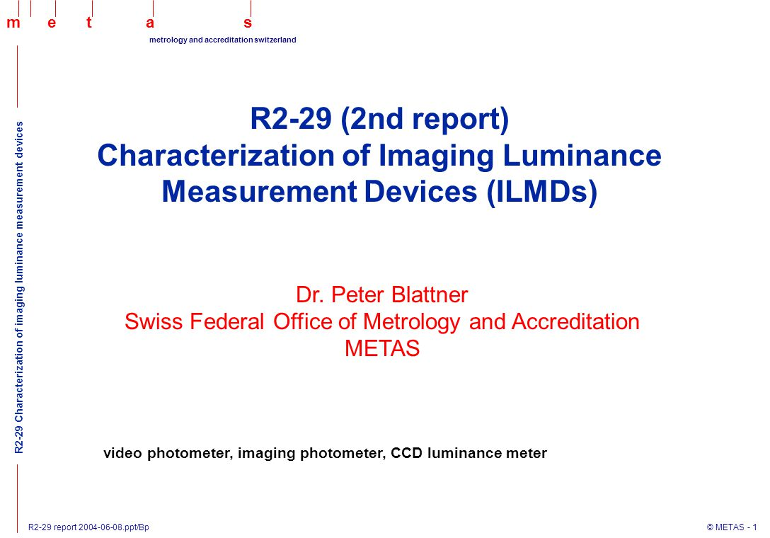 R2-29 report 2004-06-08.ppt/Bp © METAS - 2 maets metrology and accreditation switzerland R2-29 Characterization of imaging luminance measurement devices Conclusion of the 1st report from metrological point of view ILMDs are complex systems (traceability, software validation, etc) the parameters defined by CIE 69-1987 are not sufficient to characterize ILMDs there is some interest from industry to have some guidelines on how characterize ILMDs Prepare a Technical Report on methods for the characterization of imaging luminance measurement devices TR: