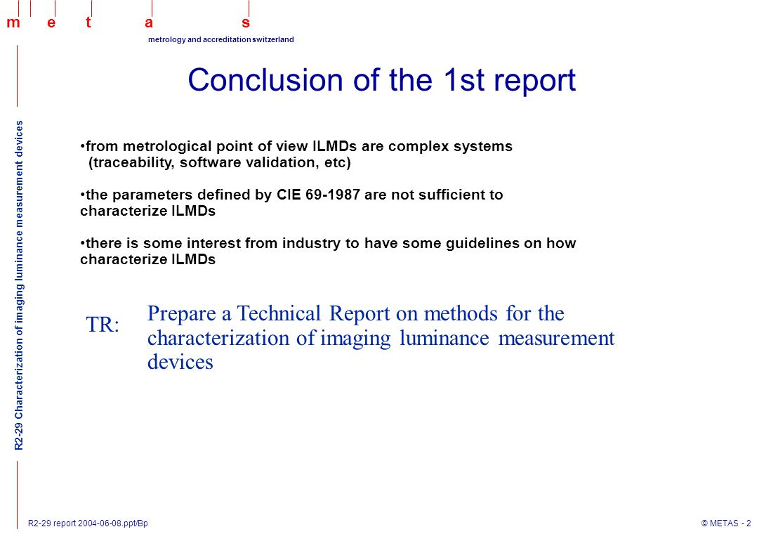 R2-29 report 2004-06-08.ppt/Bp © METAS - 13 maets metrology and accreditation switzerland R2-29 Characterization of imaging luminance measurement devices CIE publication 69-1986: inconsistencies, missing parameters gloss trap measurement field Examples: measurement of the effect of the surrounding field spatial homogeneity (shading: depends on aperture, focusing distance) cross talk between neighbor pixels (blooming, smearing,data compression, etc)