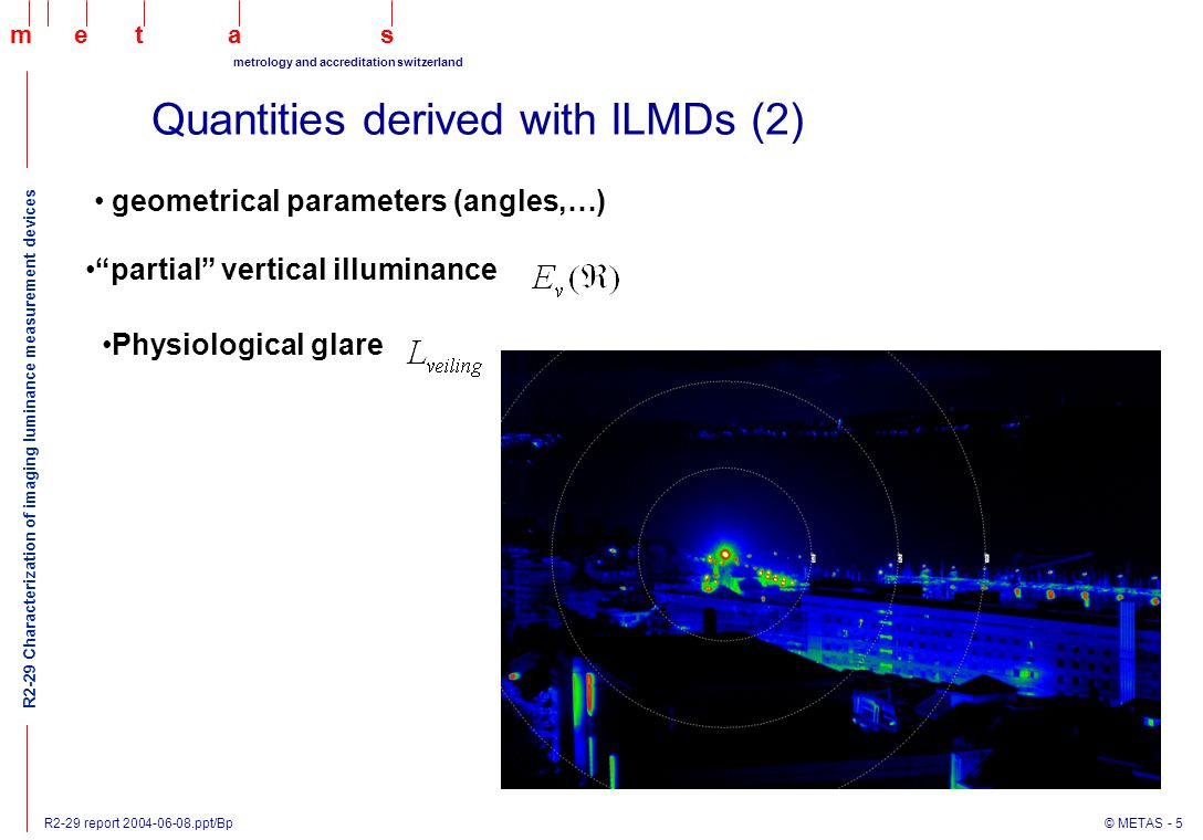 R2-29 report 2004-06-08.ppt/Bp © METAS - 5 maets metrology and accreditation switzerland R2-29 Characterization of imaging luminance measurement devices Quantities derived with ILMDs (2) geometrical parameters (angles,…) partial vertical illuminance Physiological glare