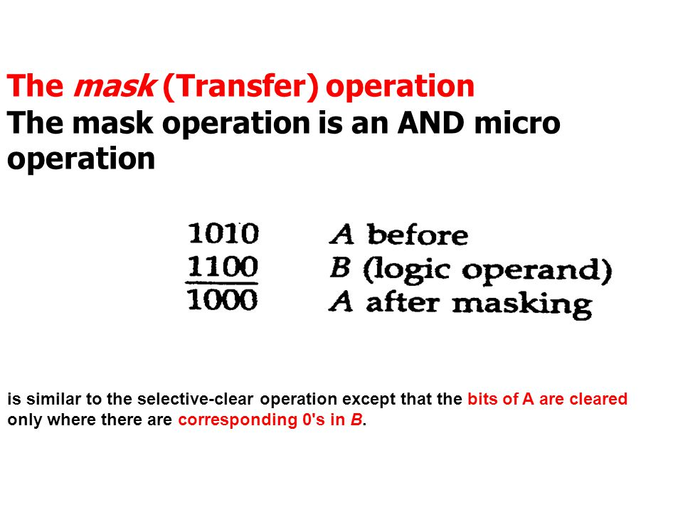 The mask (Transfer) operation The mask operation is an AND micro operation is similar to the selective-clear operation except that the bits of A are cleared only where there are corresponding 0 s in B.
