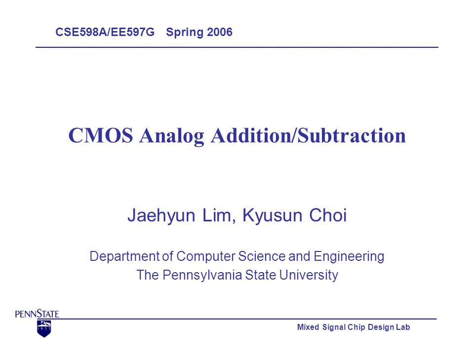 Mixed Signal Chip Design Lab CMOS Analog Addition/Subtraction Jaehyun Lim, Kyusun Choi Department of Computer Science and Engineering The Pennsylvania State University CSE598A/EE597G Spring 2006