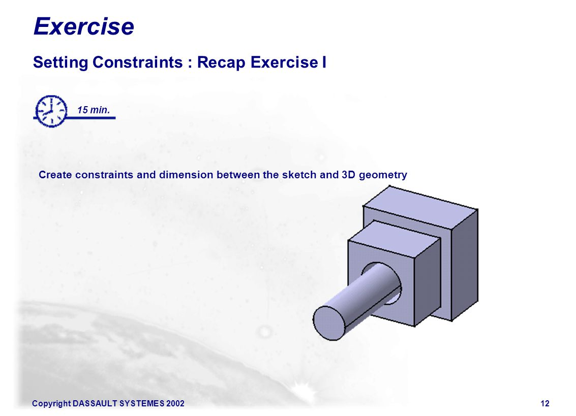 Copyright DASSAULT SYSTEMES 200212 Exercise Setting Constraints : Recap Exercise I Create constraints and dimension between the sketch and 3D geometry 15 min.