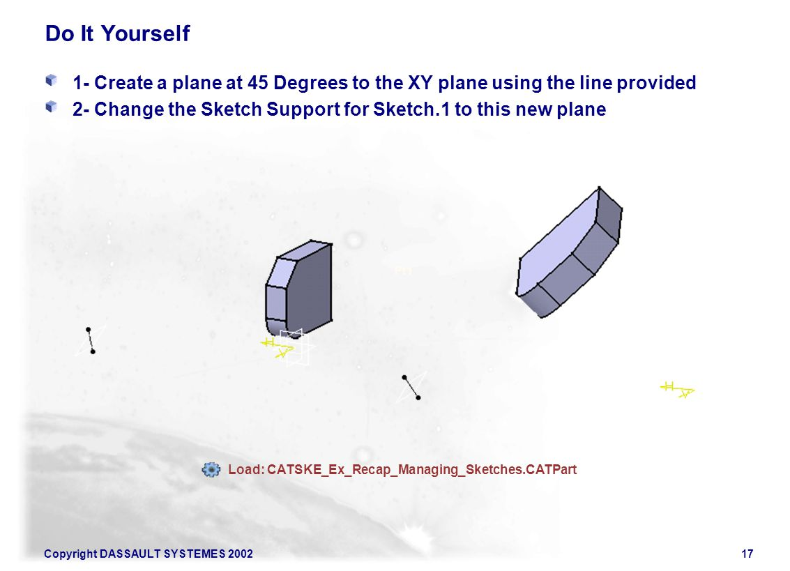 Copyright DASSAULT SYSTEMES 200217 Do It Yourself 1- Create a plane at 45 Degrees to the XY plane using the line provided 2- Change the Sketch Support for Sketch.1 to this new plane Pt1 Load: CATSKE_Ex_Recap_Managing_Sketches.CATPart