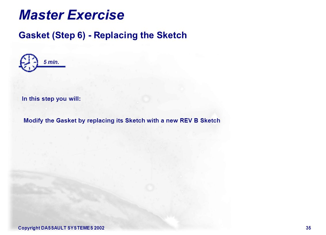 Copyright DASSAULT SYSTEMES 200235 Master Exercise Gasket (Step 6) - Replacing the Sketch In this step you will: Modify the Gasket by replacing its Sketch with a new REV B Sketch 5 min.