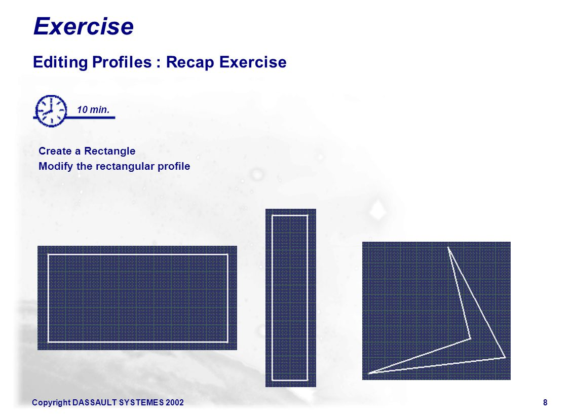 Copyright DASSAULT SYSTEMES 20028 Exercise Editing Profiles : Recap Exercise Create a Rectangle Modify the rectangular profile Surfaces 10 min.