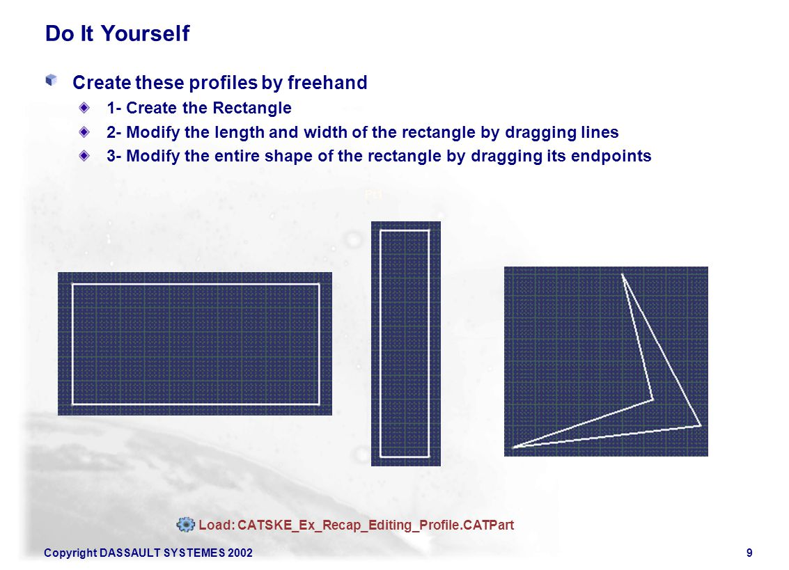 Copyright DASSAULT SYSTEMES 20029 Do It Yourself Create these profiles by freehand 1- Create the Rectangle 2- Modify the length and width of the rectangle by dragging lines 3- Modify the entire shape of the rectangle by dragging its endpoints Pt1 Load: CATSKE_Ex_Recap_Editing_Profile.CATPart