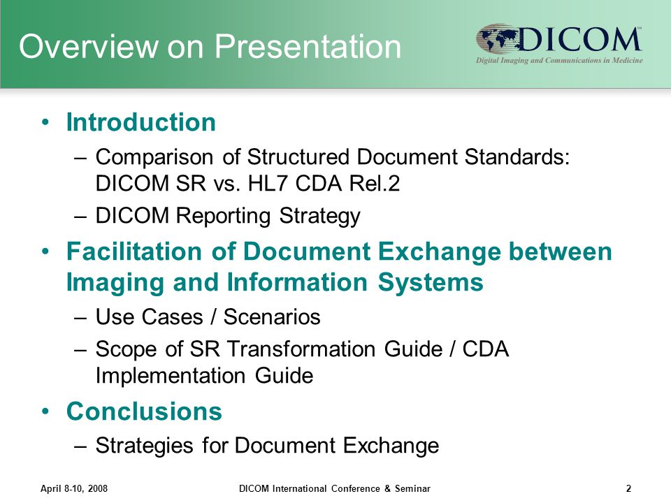 April 8-10, 2008DICOM International Conference & Seminar13 Overview on Mapping of Document Context & Structure DICOM SRHL7 CDA R2 Document Context Information Transformed SR Document ClinicalDocument Original SR DocumentParentDocument Preservation of Structural Information Section Level Container Content Item Section Content Items and Relationships CDA Entries and Entry Relationships ParticipantsAuthor/Person ObserverAuthor AttestorAuthenticator Verifying ObserverLegal Authenticator ……