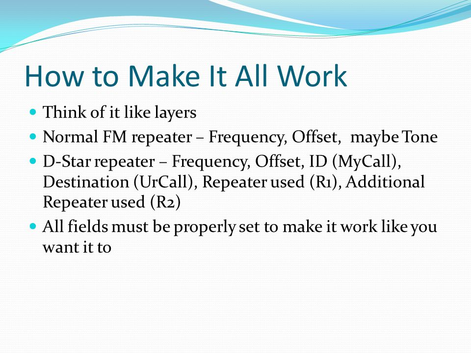 How to Make It All Work Think of it like layers Normal FM repeater – Frequency, Offset, maybe Tone D-Star repeater – Frequency, Offset, ID (MyCall), Destination (UrCall), Repeater used (R1), Additional Repeater used (R2) All fields must be properly set to make it work like you want it to