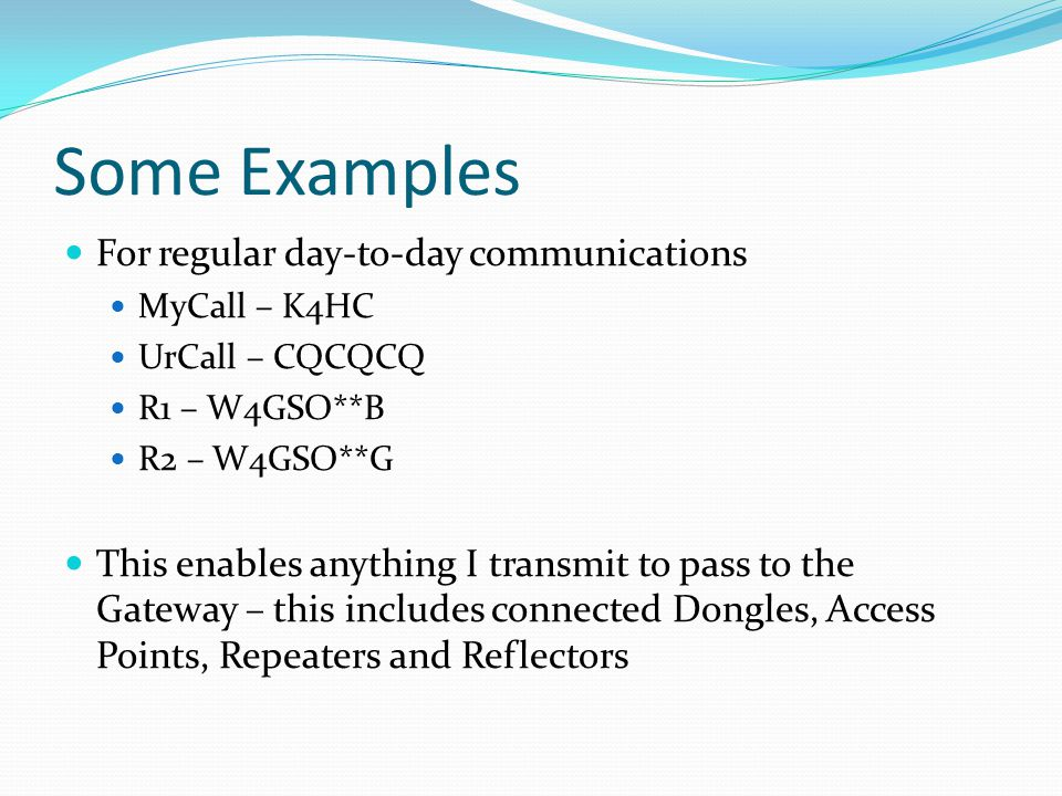 Some Examples For regular day-to-day communications MyCall – K4HC UrCall – CQCQCQ R1 – W4GSO**B R2 – W4GSO**G This enables anything I transmit to pass to the Gateway – this includes connected Dongles, Access Points, Repeaters and Reflectors