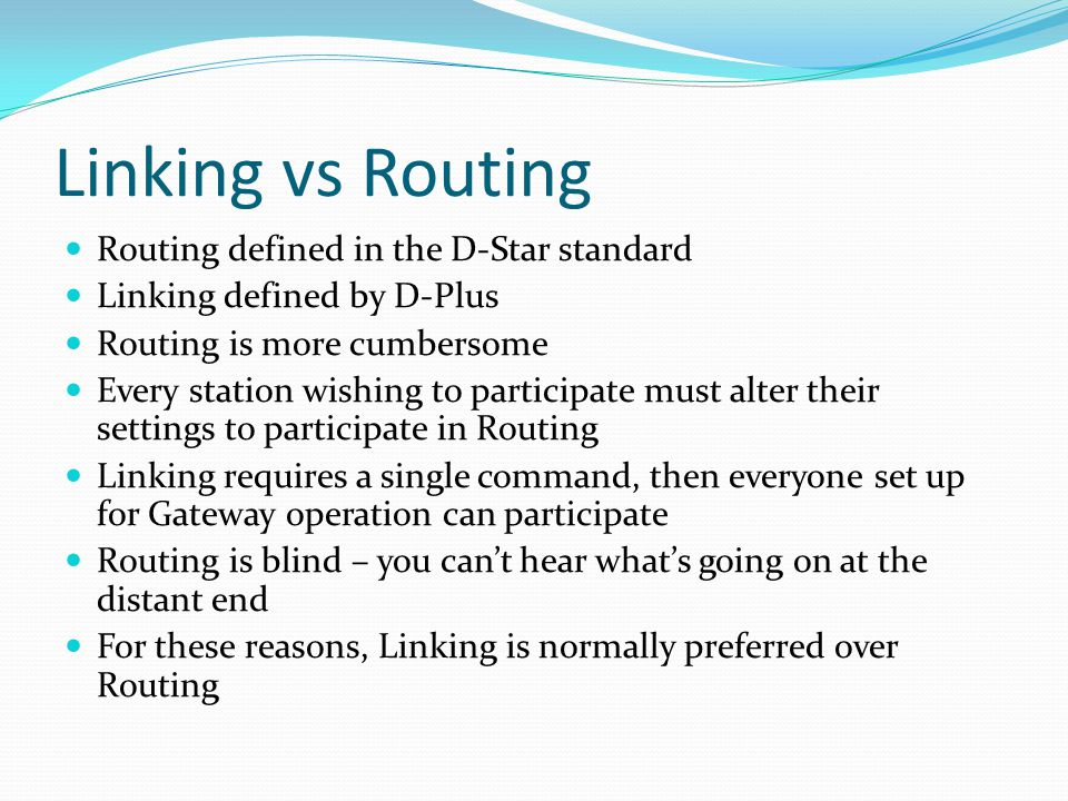 Linking vs Routing Routing defined in the D-Star standard Linking defined by D-Plus Routing is more cumbersome Every station wishing to participate must alter their settings to participate in Routing Linking requires a single command, then everyone set up for Gateway operation can participate Routing is blind – you can't hear what's going on at the distant end For these reasons, Linking is normally preferred over Routing