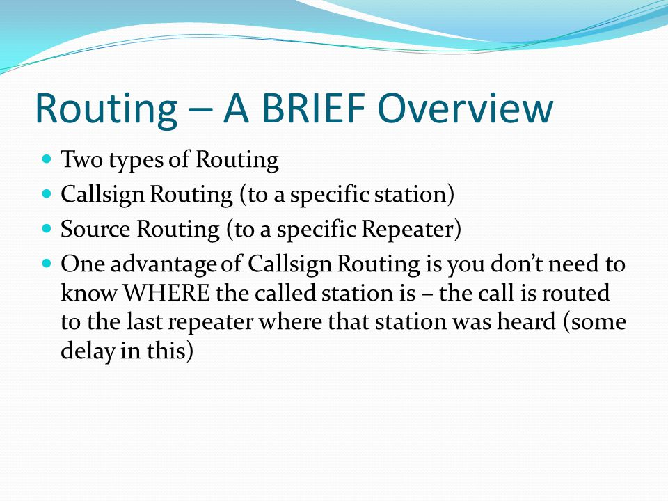 Routing – A BRIEF Overview Two types of Routing Callsign Routing (to a specific station) Source Routing (to a specific Repeater) One advantage of Callsign Routing is you don't need to know WHERE the called station is – the call is routed to the last repeater where that station was heard (some delay in this)