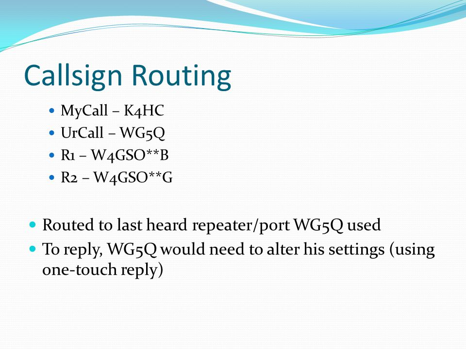 Callsign Routing MyCall – K4HC UrCall – WG5Q R1 – W4GSO**B R2 – W4GSO**G Routed to last heard repeater/port WG5Q used To reply, WG5Q would need to alter his settings (using one-touch reply)