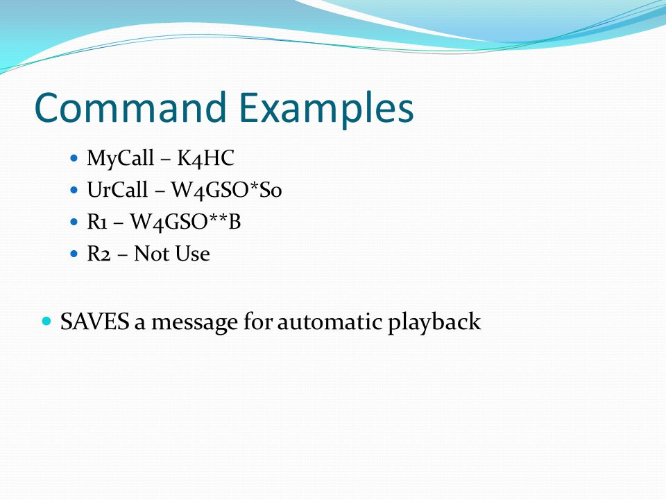 Command Examples MyCall – K4HC UrCall – W4GSO*S0 R1 – W4GSO**B R2 – Not Use SAVES a message for automatic playback
