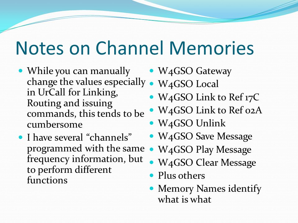 Notes on Channel Memories While you can manually change the values especially in UrCall for Linking, Routing and issuing commands, this tends to be cumbersome I have several channels programmed with the same frequency information, but to perform different functions W4GSO Gateway W4GSO Local W4GSO Link to Ref 17C W4GSO Link to Ref 02A W4GSO Unlink W4GSO Save Message W4GSO Play Message W4GSO Clear Message Plus others Memory Names identify what is what