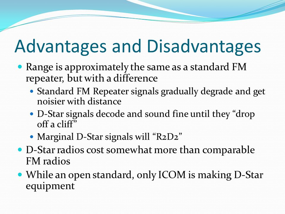 Advantages and Disadvantages Range is approximately the same as a standard FM repeater, but with a difference Standard FM Repeater signals gradually degrade and get noisier with distance D-Star signals decode and sound fine until they drop off a cliff Marginal D-Star signals will R2D2 D-Star radios cost somewhat more than comparable FM radios While an open standard, only ICOM is making D-Star equipment