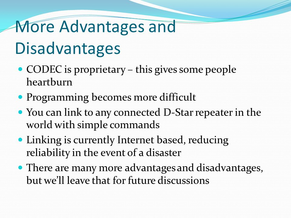 More Advantages and Disadvantages CODEC is proprietary – this gives some people heartburn Programming becomes more difficult You can link to any connected D-Star repeater in the world with simple commands Linking is currently Internet based, reducing reliability in the event of a disaster There are many more advantages and disadvantages, but we'll leave that for future discussions