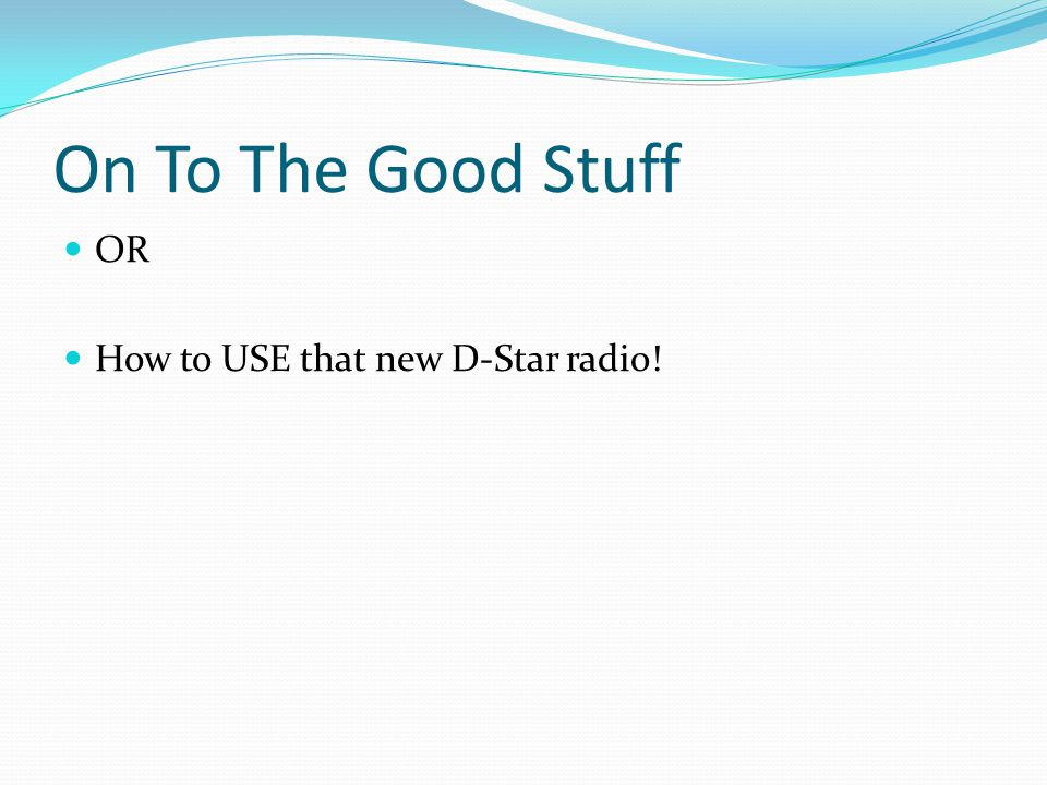 On To The Good Stuff OR How to USE that new D-Star radio!