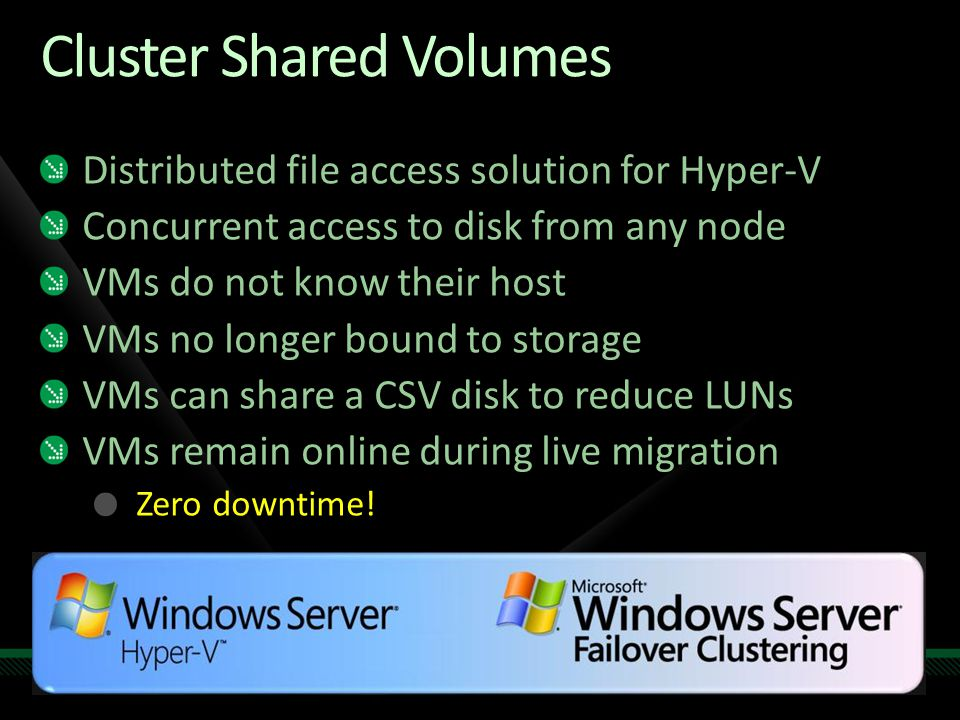 Cluster Shared Volumes Distributed file access solution for Hyper-V Concurrent access to disk from any node VMs do not know their host VMs no longer b