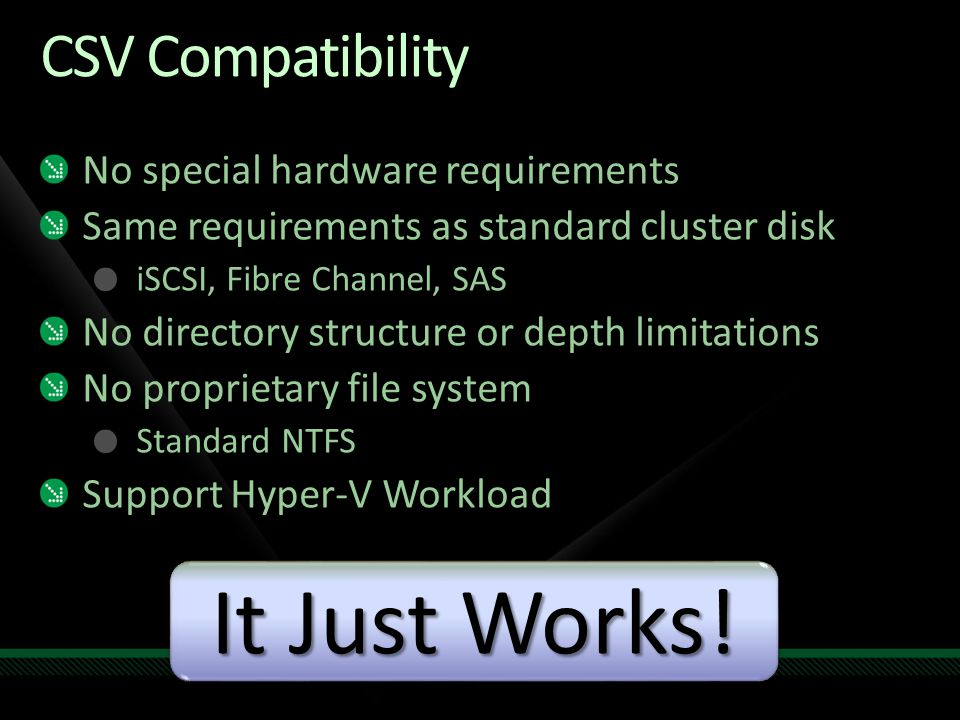 CSV Compatibility No special hardware requirements Same requirements as standard cluster disk iSCSI, Fibre Channel, SAS No directory structure or dept