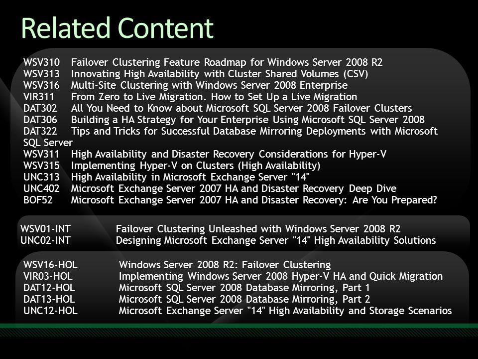 Related Content WSV310 Failover Clustering Feature Roadmap for Windows Server 2008 R2 WSV313 Innovating High Availability with Cluster Shared Volumes