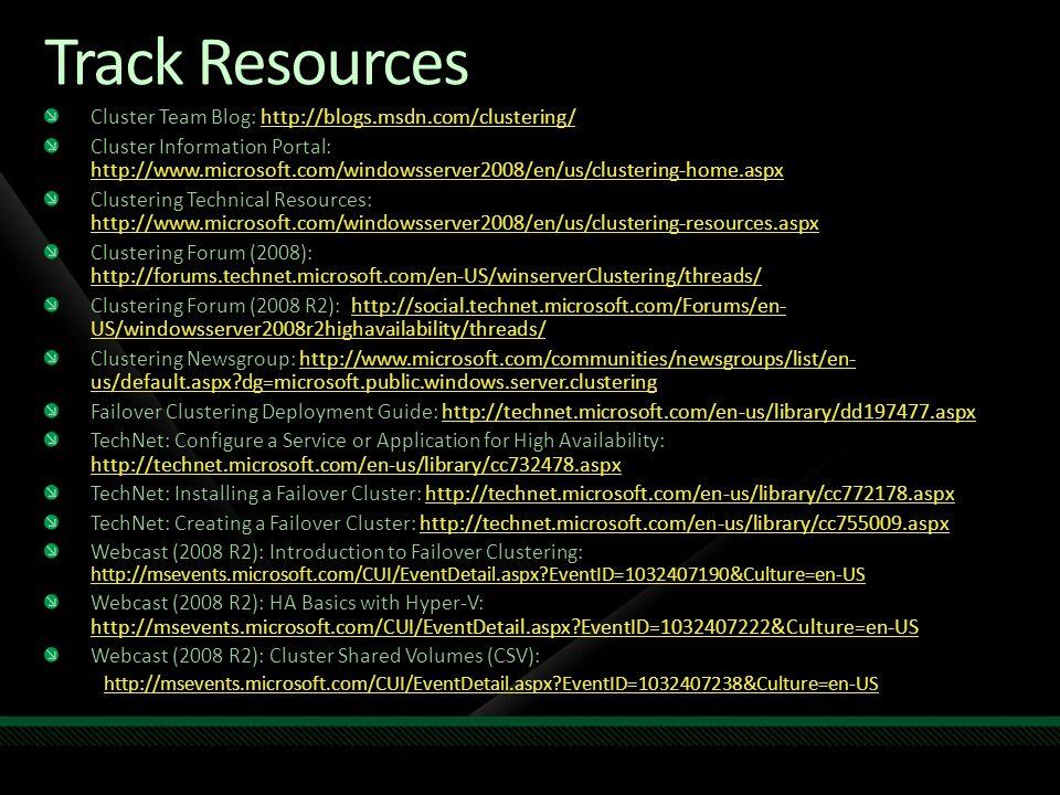 Track Resources Cluster Team Blog: http://blogs.msdn.com/clustering/ http://blogs.msdn.com/clustering/ Cluster Information Portal: http://www.microsoft.com/windowsserver2008/en/us/clustering-home.aspx http://www.microsoft.com/windowsserver2008/en/us/clustering-home.aspx Clustering Technical Resources: http://www.microsoft.com/windowsserver2008/en/us/clustering-resources.aspx http://www.microsoft.com/windowsserver2008/en/us/clustering-resources.aspx Clustering Forum (2008): http://forums.technet.microsoft.com/en-US/winserverClustering/threads/ http://forums.technet.microsoft.com/en-US/winserverClustering/threads/ Clustering Forum (2008 R2): http://social.technet.microsoft.com/Forums/en- US/windowsserver2008r2highavailability/threads/ http://social.technet.microsoft.com/Forums/en- US/windowsserver2008r2highavailability/threads/http://social.technet.microsoft.com/Forums/en- US/windowsserver2008r2highavailability/threads/ Clustering Newsgroup: http://www.microsoft.com/communities/newsgroups/list/en- us/default.aspx?dg=microsoft.public.windows.server.clustering http://www.microsoft.com/communities/newsgroups/list/en- us/default.aspx?dg=microsoft.public.windows.server.clusteringhttp://www.microsoft.com/communities/newsgroups/list/en- us/default.aspx?dg=microsoft.public.windows.server.clustering Failover Clustering Deployment Guide: http://technet.microsoft.com/en-us/library/dd197477.aspxhttp://technet.microsoft.com/en-us/library/dd197477.aspx TechNet: Configure a Service or Application for High Availability: http://technet.microsoft.com/en-us/library/cc732478.aspx http://technet.microsoft.com/en-us/library/cc732478.aspx TechNet: Installing a Failover Cluster: http://technet.microsoft.com/en-us/library/cc772178.aspxhttp://technet.microsoft.com/en-us/library/cc772178.aspx TechNet: Creating a Failover Cluster: http://technet.microsoft.com/en-us/library/cc755009.aspxhttp://technet.microsoft.com/en-us/library/cc755009.aspx Webcast (2008 R2): Introduction to Failover Clustering