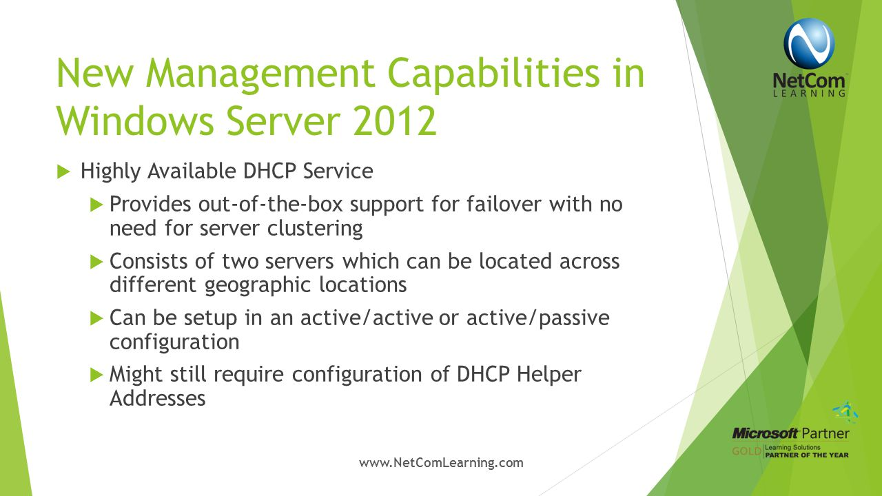 New Management Capabilities in Windows Server 2012  IP Address Management (IPAM)  Manages both Physical and Virtual address space  Monitors health of IP Address environment  Uses SQL Server to store IP address information  Allows definition of user roles, access scope and access policy via role-based access control  Works in conjunction with System Center Virtual Machine Manager through a plugin www.NetComLearning.com