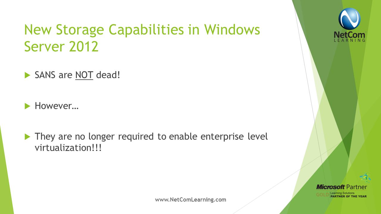 New Storage Capabilities in Windows Server 2012  Storage Pools and Storage Spaces  Virtualization of storage  High availability and redundancy via mirroring or parity  Utilization of storage is optimized through thin provisioning  Connections possible to Solid-State Drives (SSD), Serial Attached SCSI (SAS) and Serial AT Attachment (SATA) hard- disk drives www.NetComLearning.com