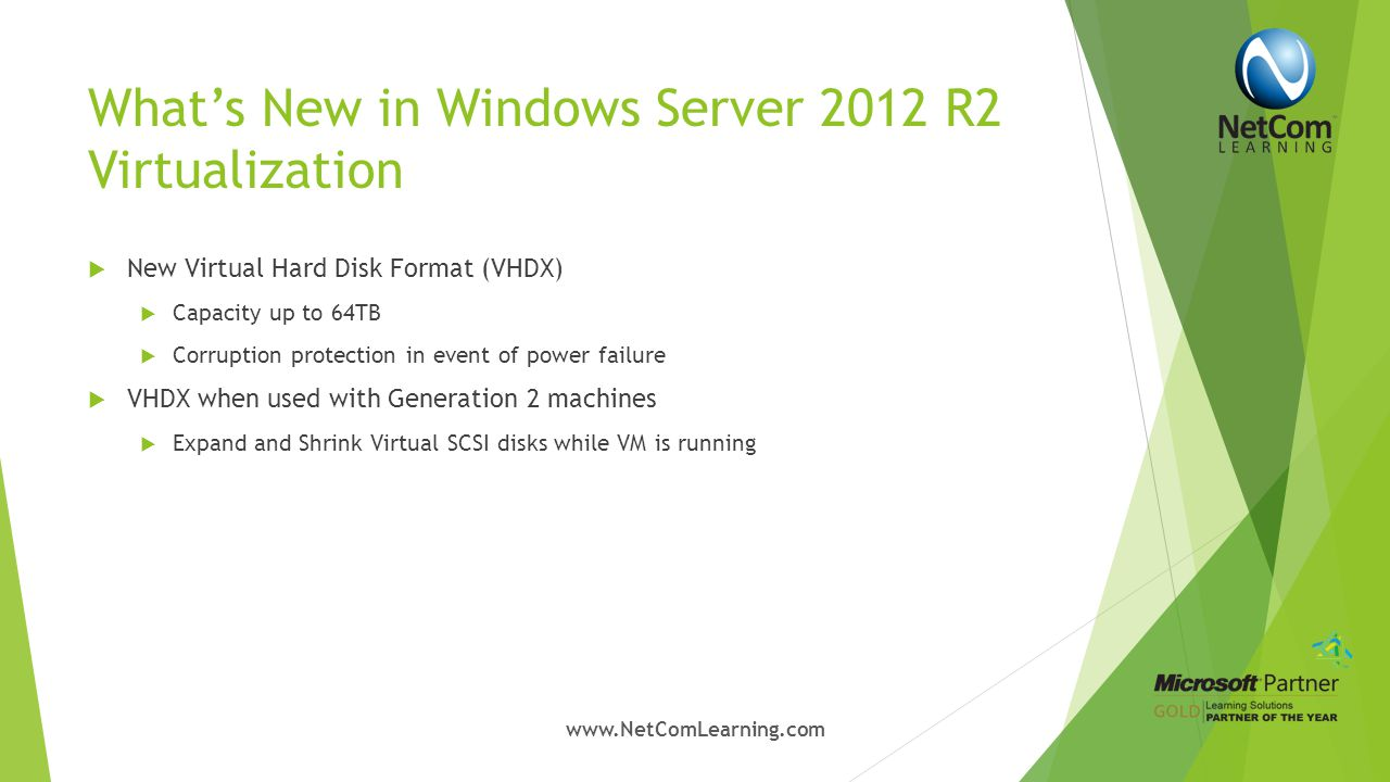What's New in Windows Server 2012 R2 Virtualization  Dynamic Memory  Introduced in Windows Server 2008 R2  Improvements in Server 2012 & 2012 R2  Minimum memory configuration  Startup memory configuration  Smart Paging  Memory Ballooning  Memory configuration while VM is running www.NetComLearning.com