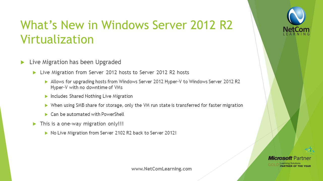 What's New in Windows Server 2012 R2 Virtualization  Automatic Virtual Machine Activation  Windows Server 2012 R2 Datacenter host is activated using license key  Windows Server 2012 R2 VMs created using Automatic Virtual Machine Activation (AVMA) key activates against the valid activated Hyper-V host  AVMA key can be injected in the build for VMs  No product keys to manage on individual VMs  Reporting & Tracking are built in  Activation works when VMs are migrated across differing hosts www.NetComLearning.com