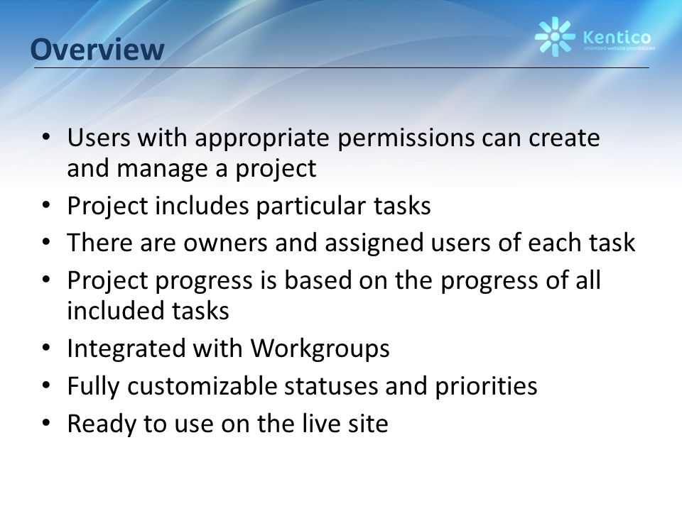 Overview Users with appropriate permissions can create and manage a project Project includes particular tasks There are owners and assigned users of each task Project progress is based on the progress of all included tasks Integrated with Workgroups Fully customizable statuses and priorities Ready to use on the live site