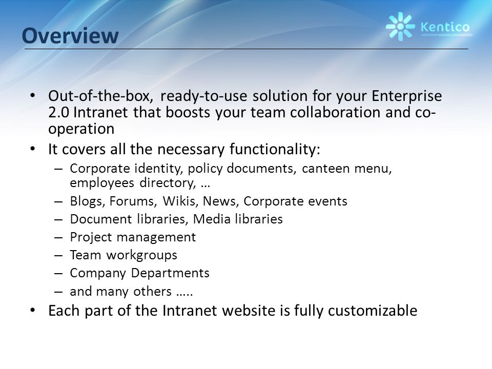 Overview Out-of-the-box, ready-to-use solution for your Enterprise 2.0 Intranet that boosts your team collaboration and co- operation It covers all the necessary functionality: – Corporate identity, policy documents, canteen menu, employees directory, … – Blogs, Forums, Wikis, News, Corporate events – Document libraries, Media libraries – Project management – Team workgroups – Company Departments – and many others …..