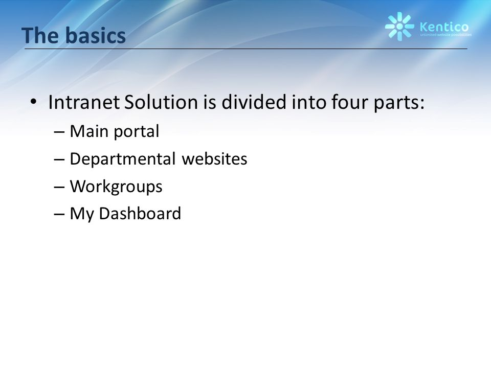 The basics Intranet Solution is divided into four parts: – Main portal – Departmental websites – Workgroups – My Dashboard