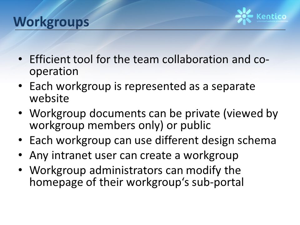 Workgroups Efficient tool for the team collaboration and co- operation Each workgroup is represented as a separate website Workgroup documents can be private (viewed by workgroup members only) or public Each workgroup can use different design schema Any intranet user can create a workgroup Workgroup administrators can modify the homepage of their workgroup's sub-portal