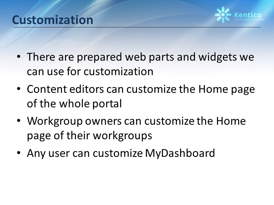 Customization There are prepared web parts and widgets we can use for customization Content editors can customize the Home page of the whole portal Workgroup owners can customize the Home page of their workgroups Any user can customize MyDashboard