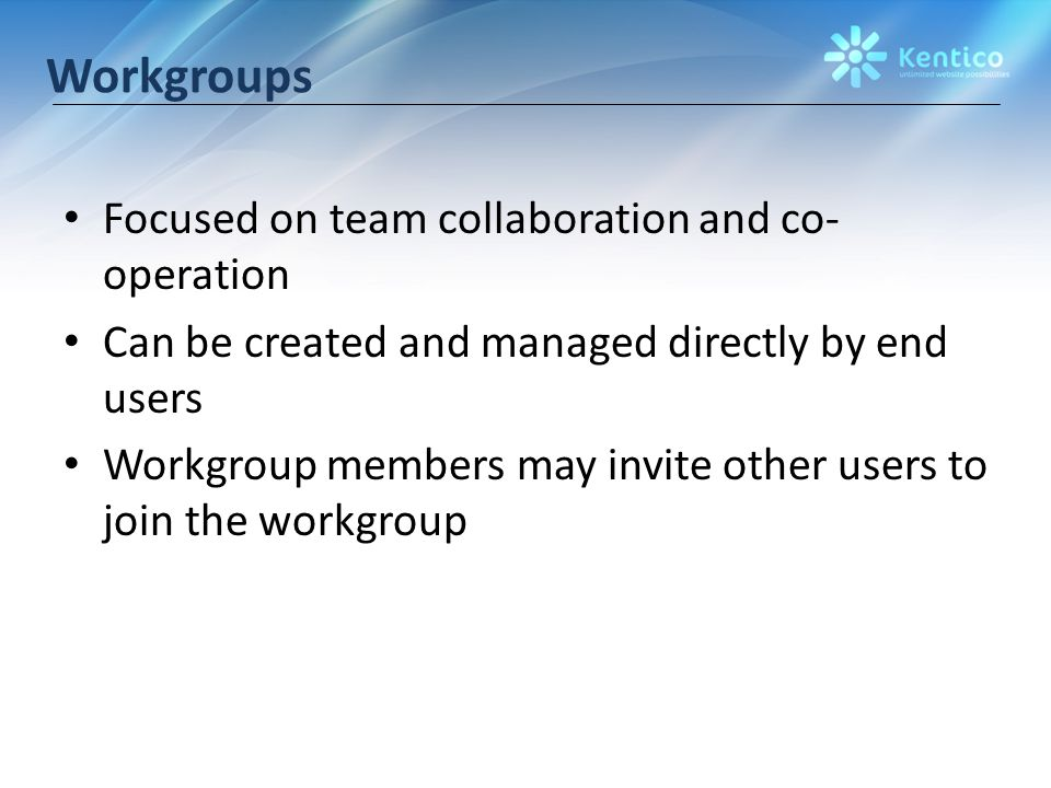 Workgroups Focused on team collaboration and co- operation Can be created and managed directly by end users Workgroup members may invite other users to join the workgroup