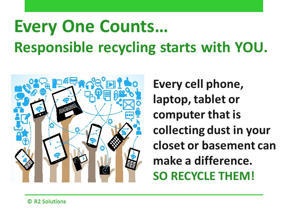 © R2 Solutions Every One Counts… Responsible recycling starts with YOU.