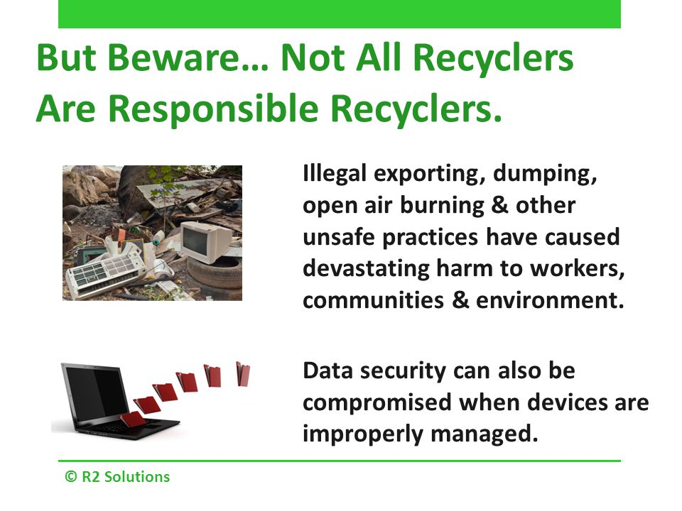 © R2 Solutions But Beware… Not All Recyclers Are Responsible Recyclers.