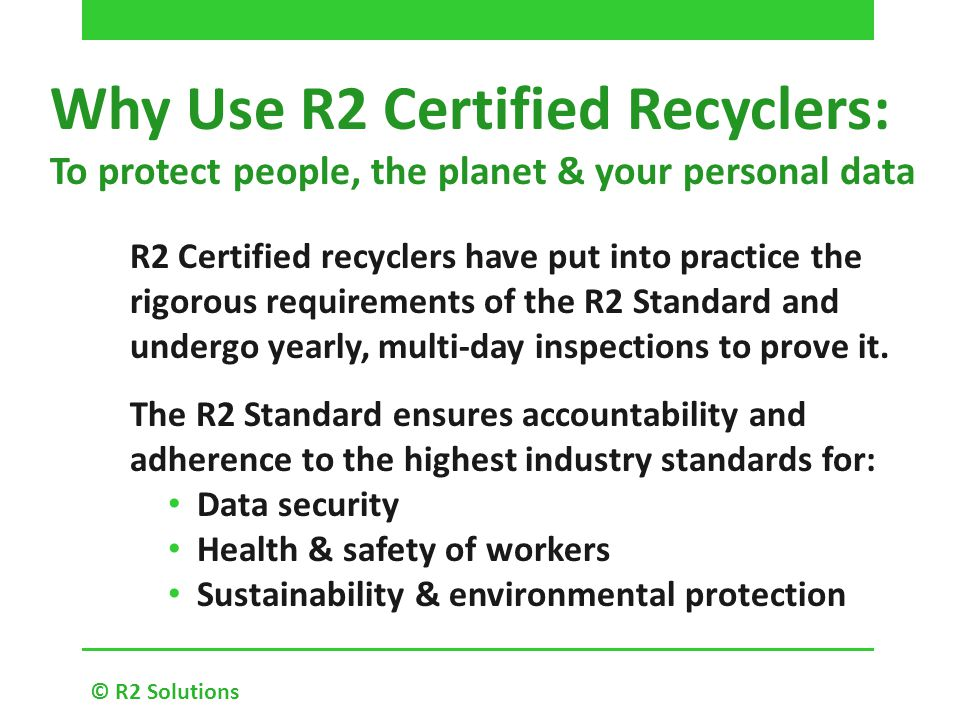 Why Use R2 Certified Recyclers: To protect people, the planet & your personal data © R2 Solutions R2 Certified recyclers have put into practice the rigorous requirements of the R2 Standard and undergo yearly, multi-day inspections to prove it.