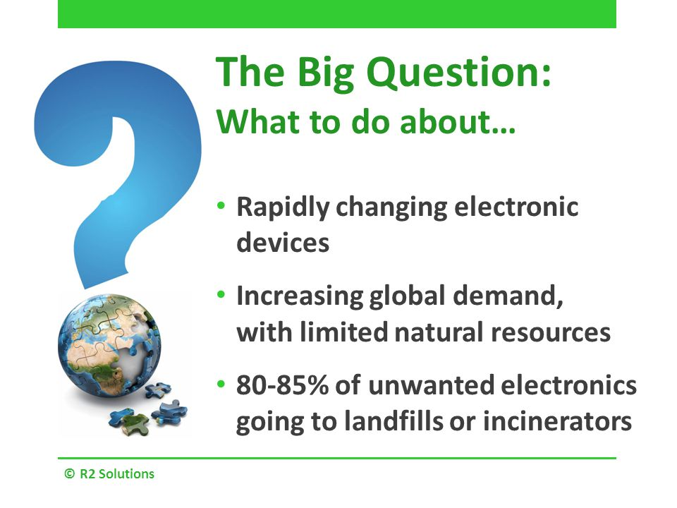 The Big Question: What to do about… Rapidly changing electronic devices Increasing global demand, with limited natural resources 80-85% of unwanted electronics going to landfills or incinerators © R2 Solutions
