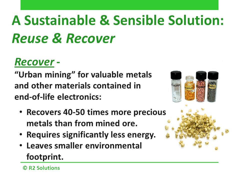 © R2 Solutions Recover - Urban mining for valuable metals and other materials contained in end-of-life electronics: Recovers 40-50 times more precious metals than from mined ore.
