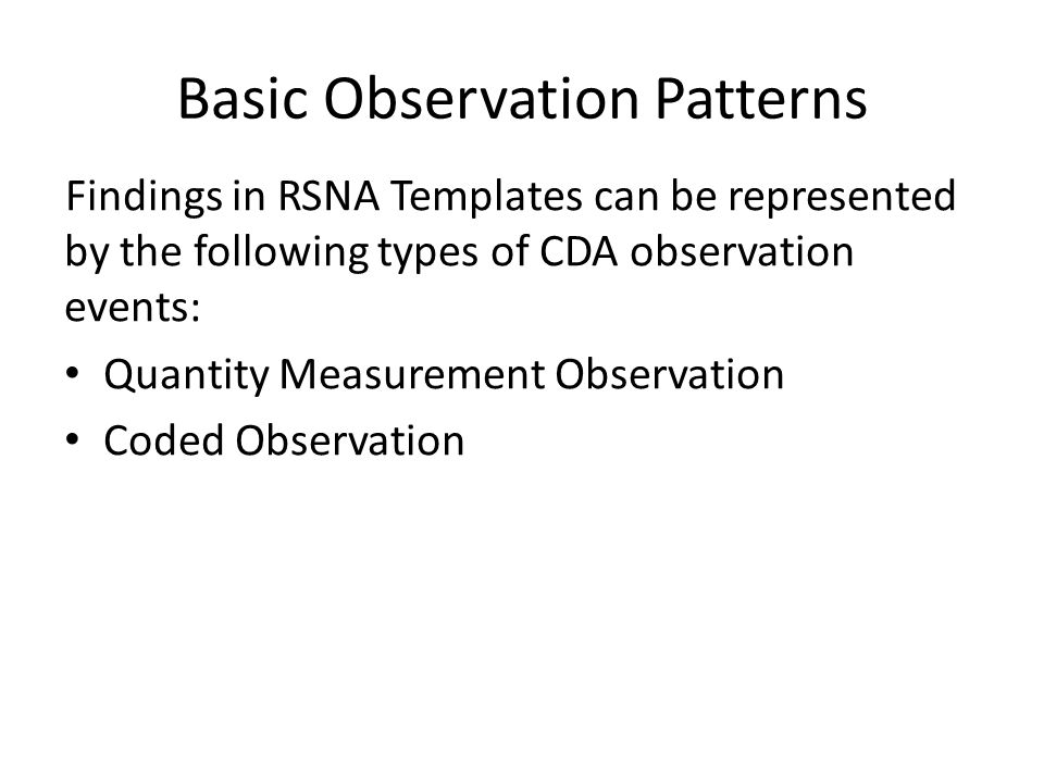 Basic Observation Patterns Findings in RSNA Templates can be represented by the following types of CDA observation events: Quantity Measurement Observation Coded Observation