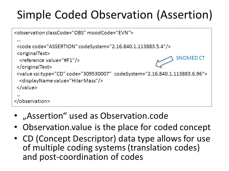 "Simple Coded Observation (Assertion) … … ""Assertion used as Observation.code Observation.value is the place for coded concept CD (Concept Descriptor) data type allows for use of multiple coding systems (translation codes) and post-coordination of codes SNOMED CT"