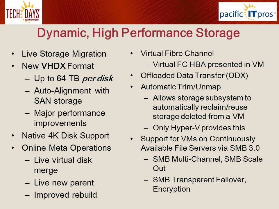 Dynamic, High Performance Storage Live Storage Migration New VHDX Format –Up to 64 TB per disk –Auto-Alignment with SAN storage –Major performance imp