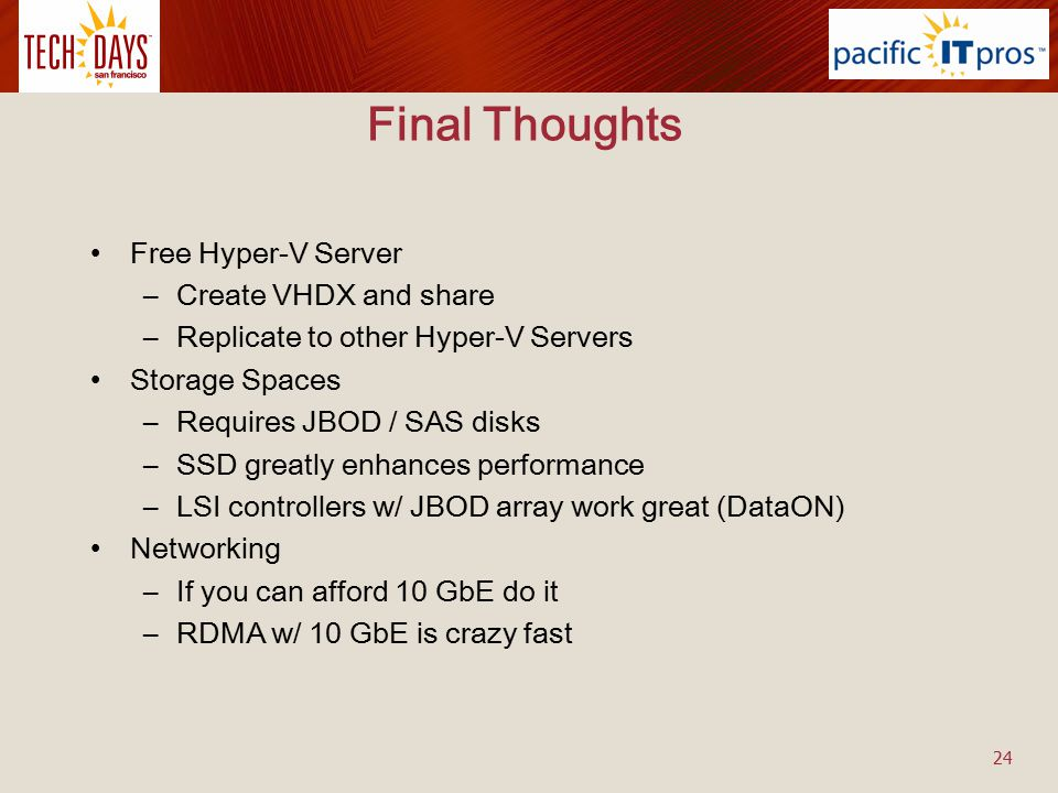 Final Thoughts Free Hyper-V Server –Create VHDX and share –Replicate to other Hyper-V Servers Storage Spaces –Requires JBOD / SAS disks –SSD greatly e