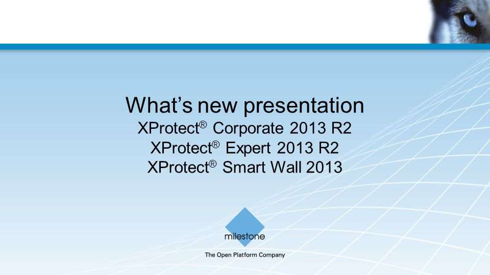 What's new presentation XProtect ® Corporate 2013 R2 XProtect ® Expert 2013 R2 XProtect ® Smart Wall 2013