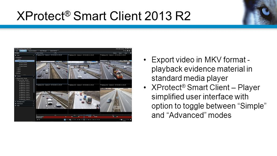 XProtect ® Smart Client 2013 R2 Export video in MKV format - playback evidence material in standard media player XProtect ® Smart Client – Player simplified user interface with option to toggle between Simple and Advanced modes