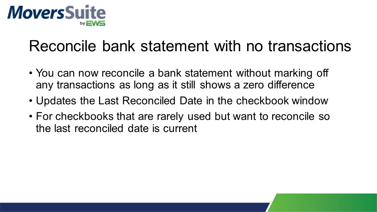 Reconcile bank statement with no transactions You can now reconcile a bank statement without marking off any transactions as long as it still shows a